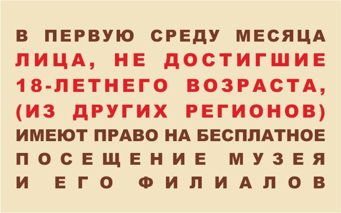 В первую среду месяца  лица, не достигшие 18-летнего возраста (из других регионов), имеют право на бесплатное посещение нашего музея. (Приказ  музея №152 от 24.06.2016)